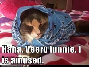 Haha. Veery funnie. I is amused.