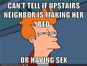 CAN'T TELL IF UPSTAIRS NEIGHBOR IS MAKING HER BED  OR HAVING SEX