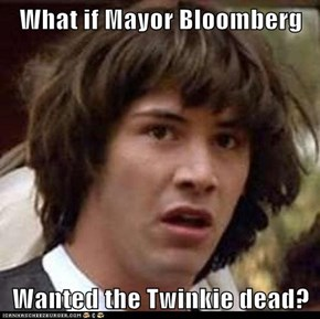 What if Mayor Bloomberg  Wanted the Twinkie dead?