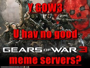 Y GOW3 U hav no good meme servers?