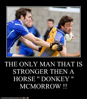 THE ONLY MAN THAT IS STRONGER THEN A HORSE '' DONKEY '' MCMORROW !!