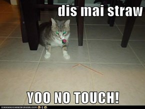 dis mai straw  YOO NO TOUCH!