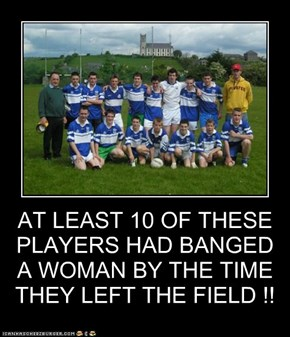 AT LEAST 10 OF THESE PLAYERS HAD BANGED A WOMAN BY THE TIME THEY LEFT THE FIELD !!
