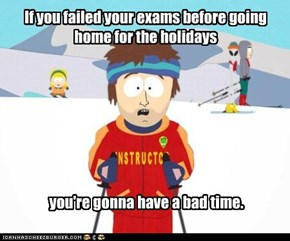 If you failed your exams before going home for the holidays