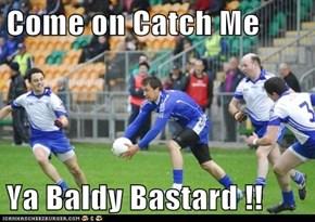 Come on Catch Me  Ya Baldy Bastard !!