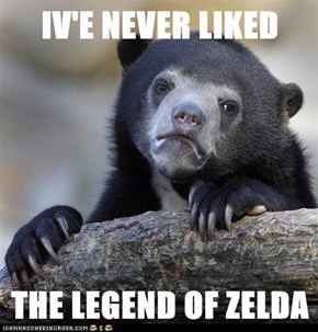 IV'E NEVER LIKED  THE LEGEND OF ZELDA