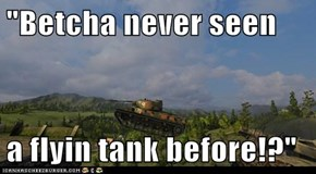 """Betcha never seen  a flyin tank before!?"""