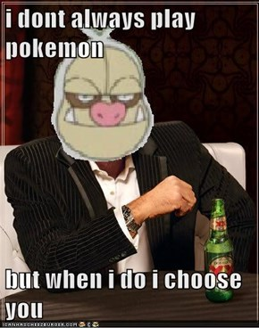 i dont always play pokemon    but when i do i choose you
