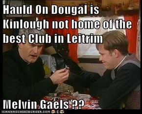 Hauld On Dougal is Kinlough not home of the best Club in Leitrim   Melvin Gaels ??