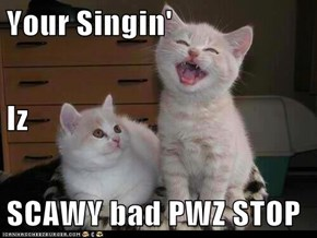 Your Singin' Iz SCAWY bad PWZ STOP