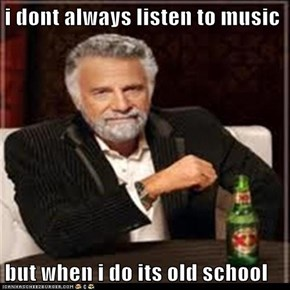 i dont always listen to music  but when i do its old school