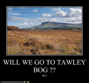 WILL WE GO TO TAWLEY BOG ??