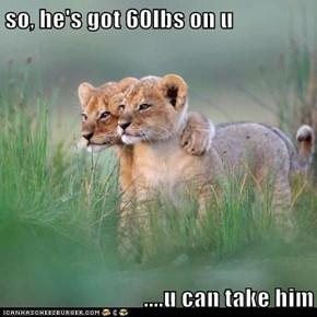 so, he's got 60lbs on u  ....u can take him