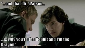 """...and that, Dr. Watson...  ...is why you're the Hobbit and I'm the Dragon"""