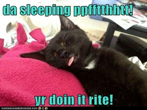 da sleeping ppfftthhtt!  yr doin it rite!