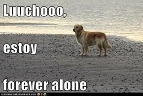 Luuchooo, estoy  forever alone