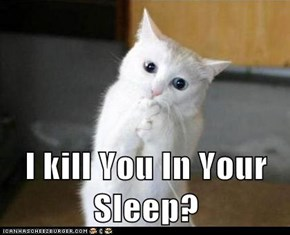 I kill You In Your Sleep?