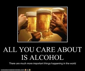 ALL YOU CARE ABOUT IS ALCOHOL