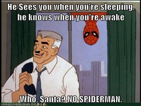 He Sees you when you're sleeping, he knows when you're awake  Who, Santa? NO SPIDERMAN.