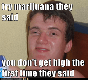 try marijuana they said  you don't get high the first time they said