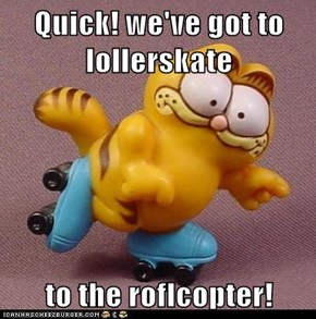 Quick! we've got to lollerskate  to the roflcopter!