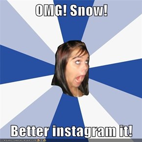 OMG! Snow!  Better instagram it!