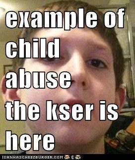 example of child abuse  the kser is here