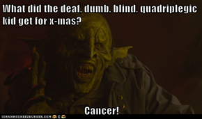 What did the deaf, dumb, blind, quadriplegic kid get for x-mas?  Cancer!