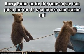 Hurry Bobo, untie the rope so we can push her out to sea before she wakes up!