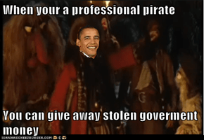 When your a professional pirate  You can give away stolen goverment money