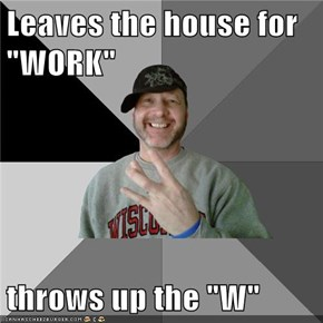 "Leaves the house for ""WORK""  throws up the ""W"""