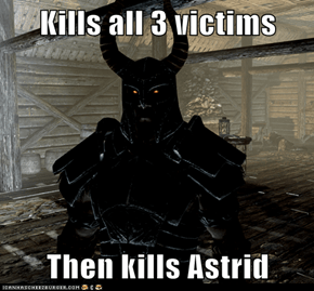 Kills all 3 victims  Then kills Astrid
