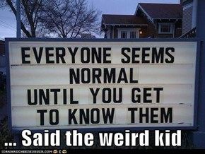 ... Said the weird kid