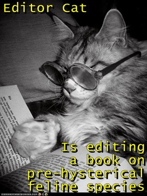 Editor Cat  Is editing       a book on       pre-hysterical feline species