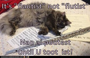 "It's ""flautist"" not ""flutist""  Nao ai poutest           until U toot  ist!"