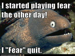 "I started playing fear the other day!  I ""Fear"" quit."