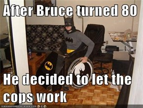 After Bruce turned 80  He decided to let the cops work