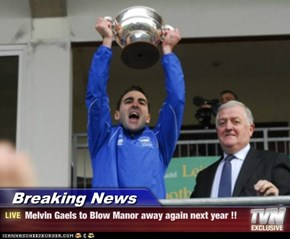 Breaking News - Melvin Gaels to Blow Manor away again next year !!