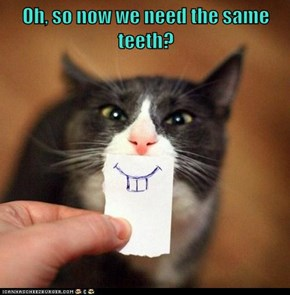 Oh, so now we need the same teeth?
