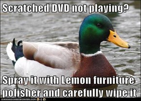 Scratched DVD not playing?  Spray it with Lemon furniture polisher and carefully wipe it