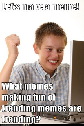 Let's make a meme!  What memes making fun of trending memes are trending?