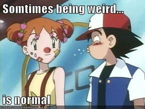Somtimes being weird...   is normal