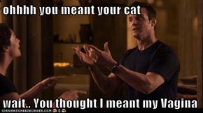 ohhhh you meant your cat  wait.. You thought I meant my Vagina