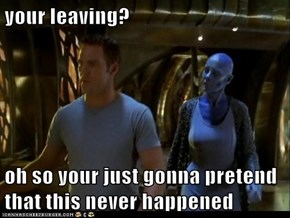 your leaving?  oh so your just gonna pretend that this never happened
