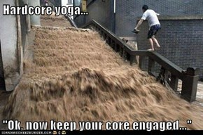"Hardcore yoga...  ""Ok, now keep your core engaged..."""