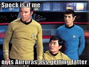 Spock is it me  or is Auroras ass getting fatter