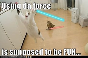 Using da force  is supposed to be FUN...