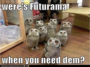 were's Futurama  when you need dem?