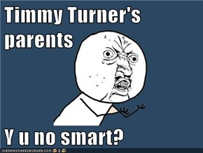 Timmy Turner's parents  Y u no smart?