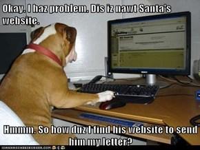 Okay. I haz problem. Dis iz nawt Santa's website.  Hmmm. So how duz I find his website to send him my letter?